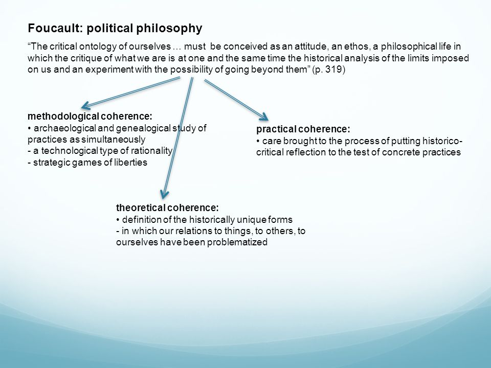 Foucault: political philosophy The critical ontology of ourselves … must be conceived as an attitude, an ethos, a philosophical life in which the critique of what we are is at one and the same time the historical analysis of the limits imposed on us and an experiment with the possibility of going beyond them (p.