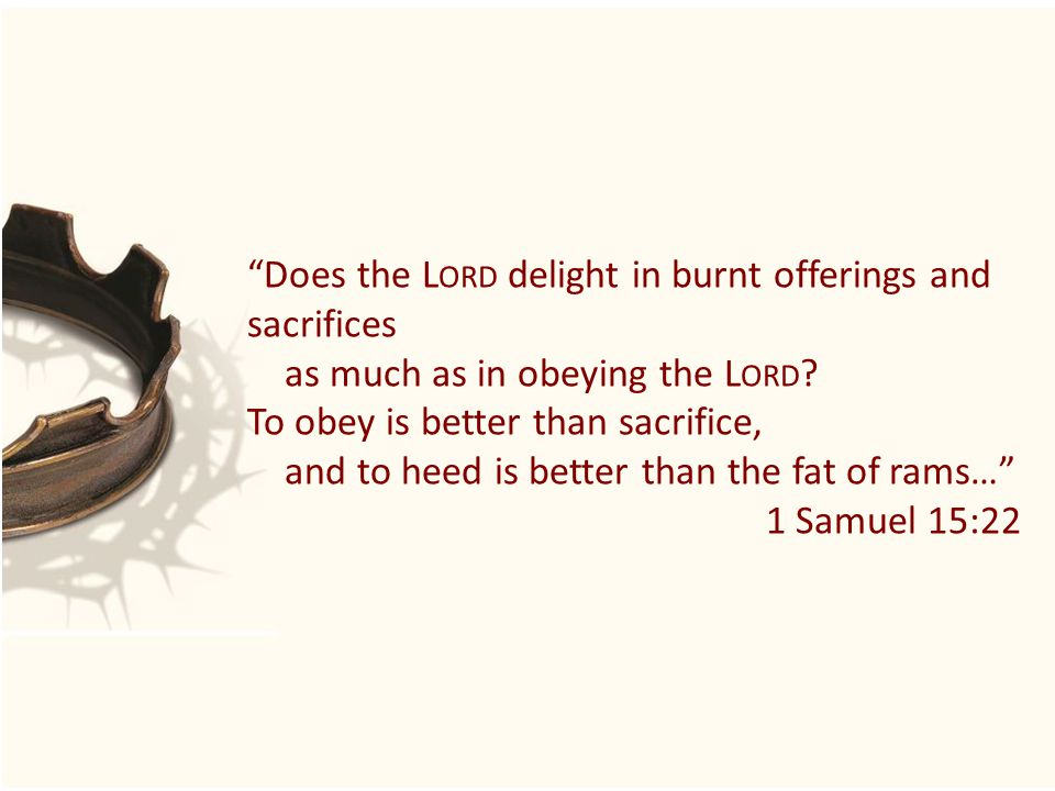 Does the L ORD delight in burnt offerings and sacrifices as much as in obeying the L ORD .