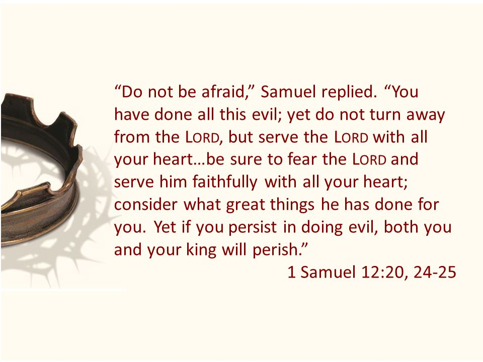 """Do not be afraid,"" Samuel replied. ""You have done all this evil; yet do not turn away from the L ORD, but serve the L ORD with all your heart…be sure"