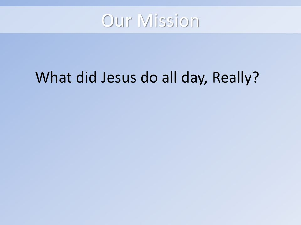 Our Mission What did Jesus do all day, Really