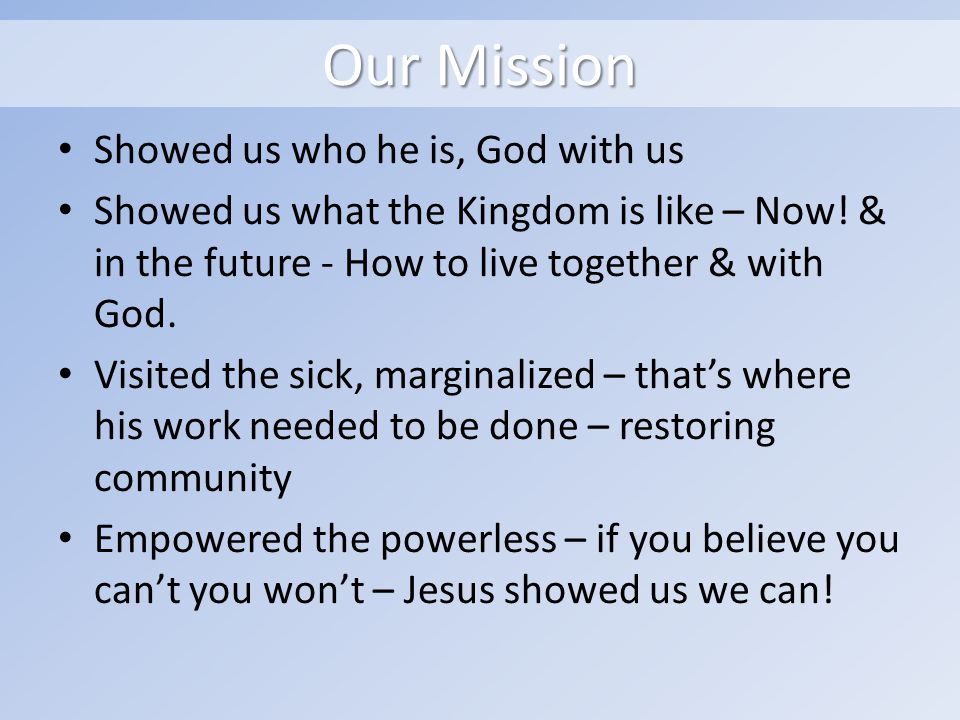 Our Mission Showed us who he is, God with us Showed us what the Kingdom is like – Now.
