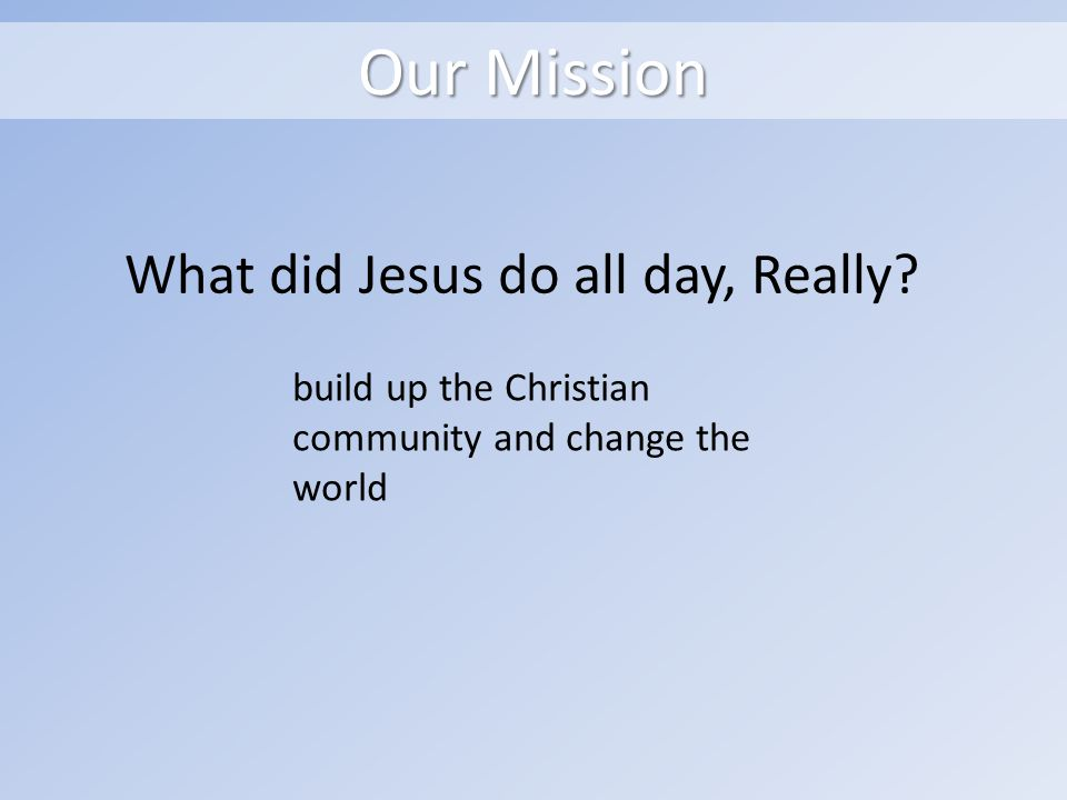 Our Mission What did Jesus do all day, Really.
