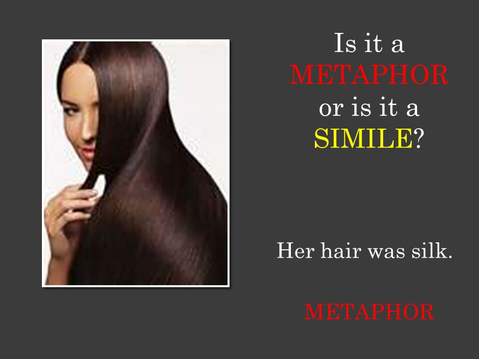 Is it a METAPHOR or is it a SIMILE Her hair was silk. METAPHOR