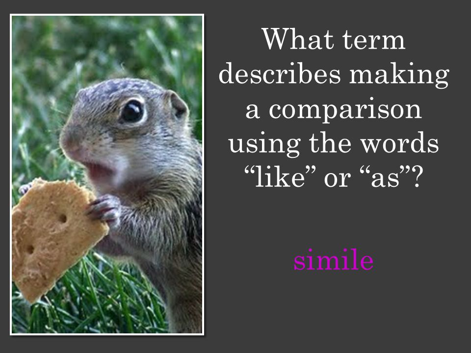 What term describes making a comparison using the words like or as simile