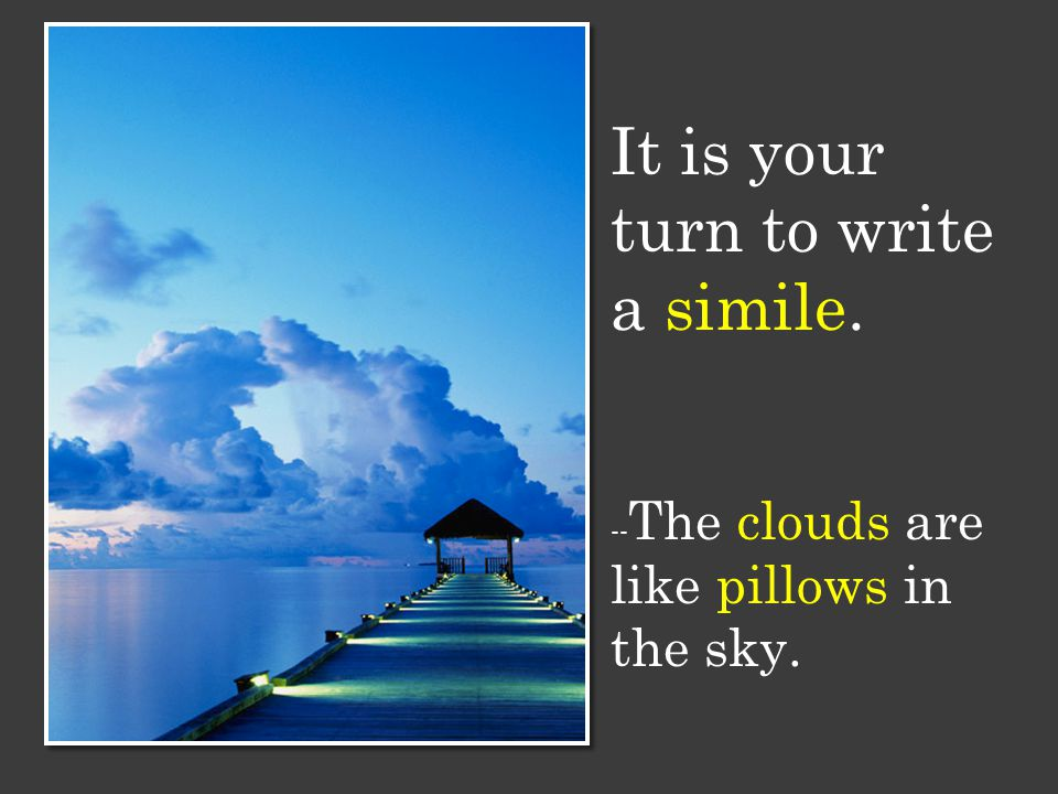 It is your turn to write a simile. -- The clouds are like pillows in the sky.