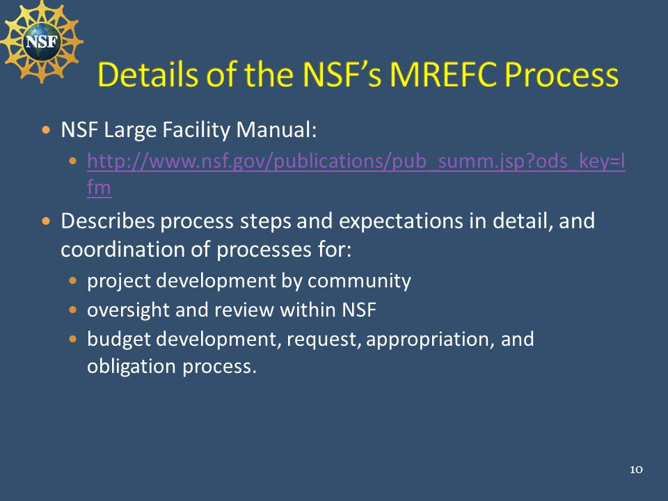 NSF Large Facility Manual: http://www.nsf.gov/publications/pub_summ.jsp ods_key=l fm http://www.nsf.gov/publications/pub_summ.jsp ods_key=l fm Describes process steps and expectations in detail, and coordination of processes for: project development by community oversight and review within NSF budget development, request, appropriation, and obligation process.