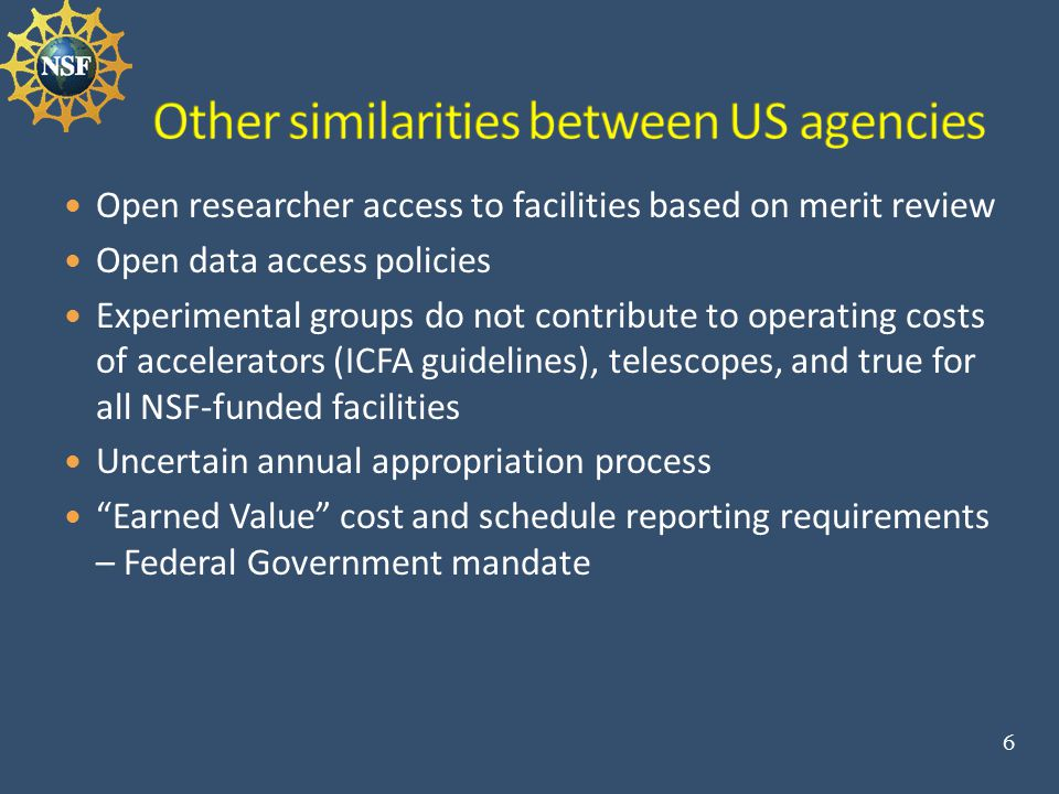 Open researcher access to facilities based on merit review Open data access policies Experimental groups do not contribute to operating costs of accelerators (ICFA guidelines), telescopes, and true for all NSF-funded facilities Uncertain annual appropriation process Earned Value cost and schedule reporting requirements – Federal Government mandate 6