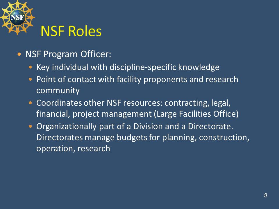 NSF Program Officer: Key individual with discipline-specific knowledge Point of contact with facility proponents and research community Coordinates other NSF resources: contracting, legal, financial, project management (Large Facilities Office) Organizationally part of a Division and a Directorate.