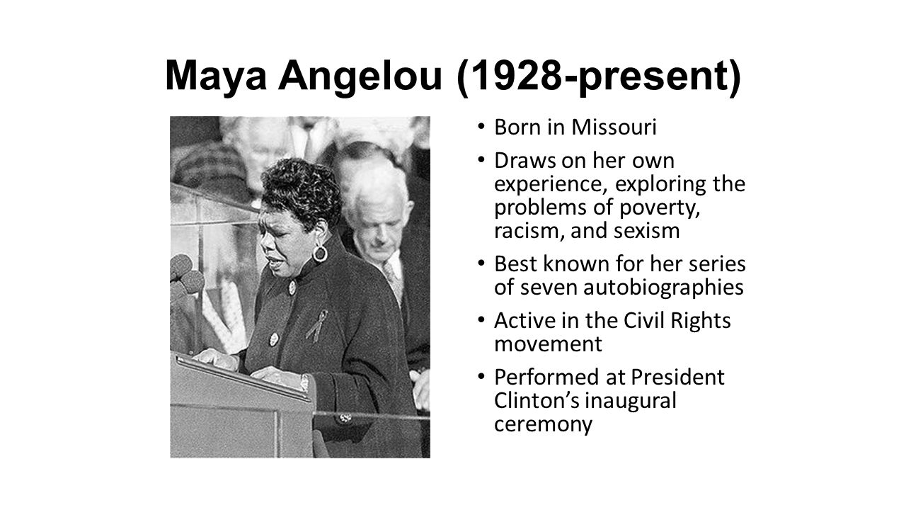 Maya Angelou (1928-present) Born in Missouri Draws on her own experience, exploring the problems of poverty, racism, and sexism Best known for her ser