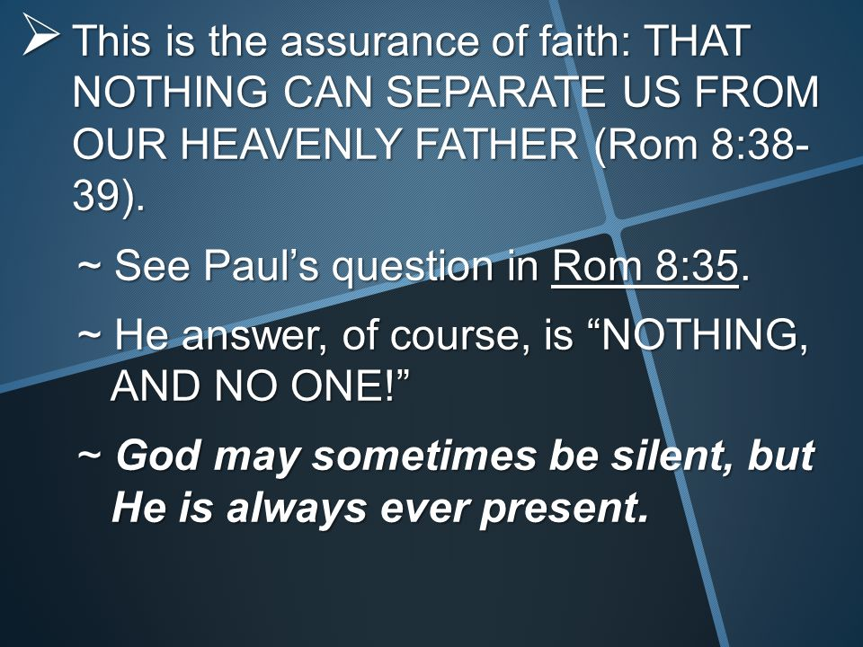  This is the assurance of faith: THAT NOTHING CAN SEPARATE US FROM OUR HEAVENLY FATHER (Rom 8:38- 39).