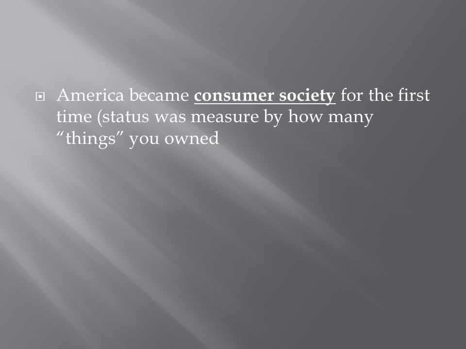  America became consumer society for the first time (status was measure by how many things you owned