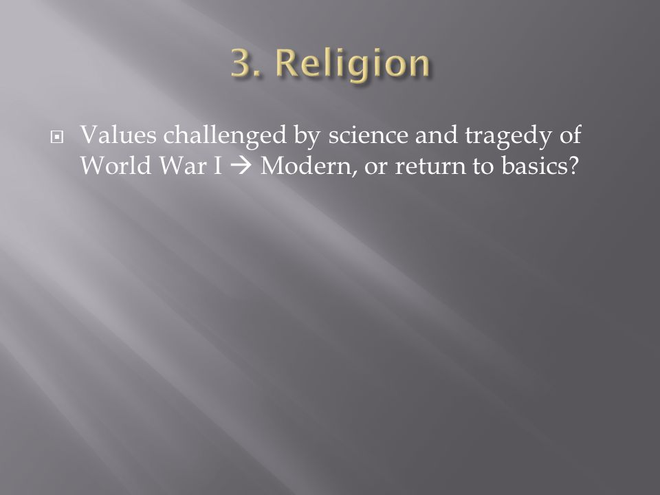  Values challenged by science and tragedy of World War I  Modern, or return to basics