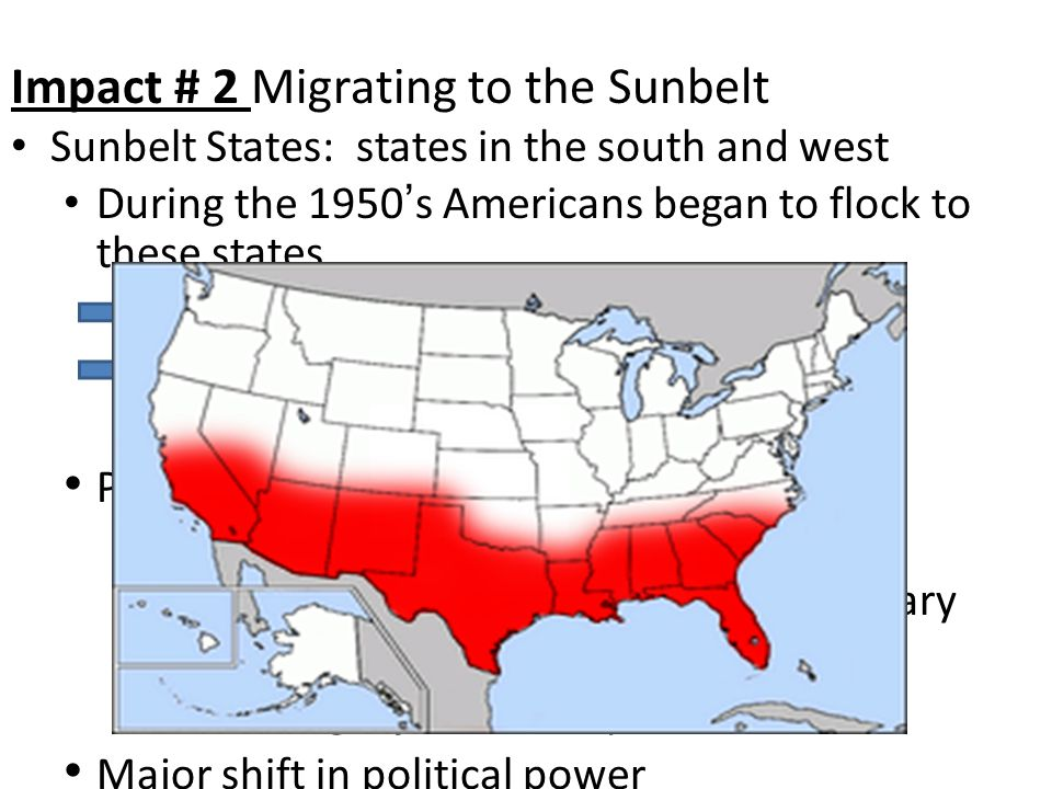 Impact # 2 Migrating to the Sunbelt Sunbelt States: states in the south and west During the 1950 ' s Americans began to flock to these states Air Conditioning Lots of Jobs in South Oil, Space, and Defense Industries Permanent War Economy Aerospace, plastics, and electronics High tech innovations result from military spending Passenger jets & Computers Major shift in political power