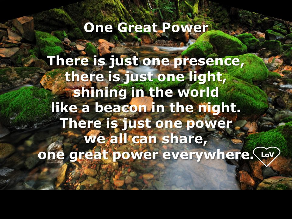 LoV One Great Power There is just one presence, there is just one light, shining in the world like a beacon in the night.