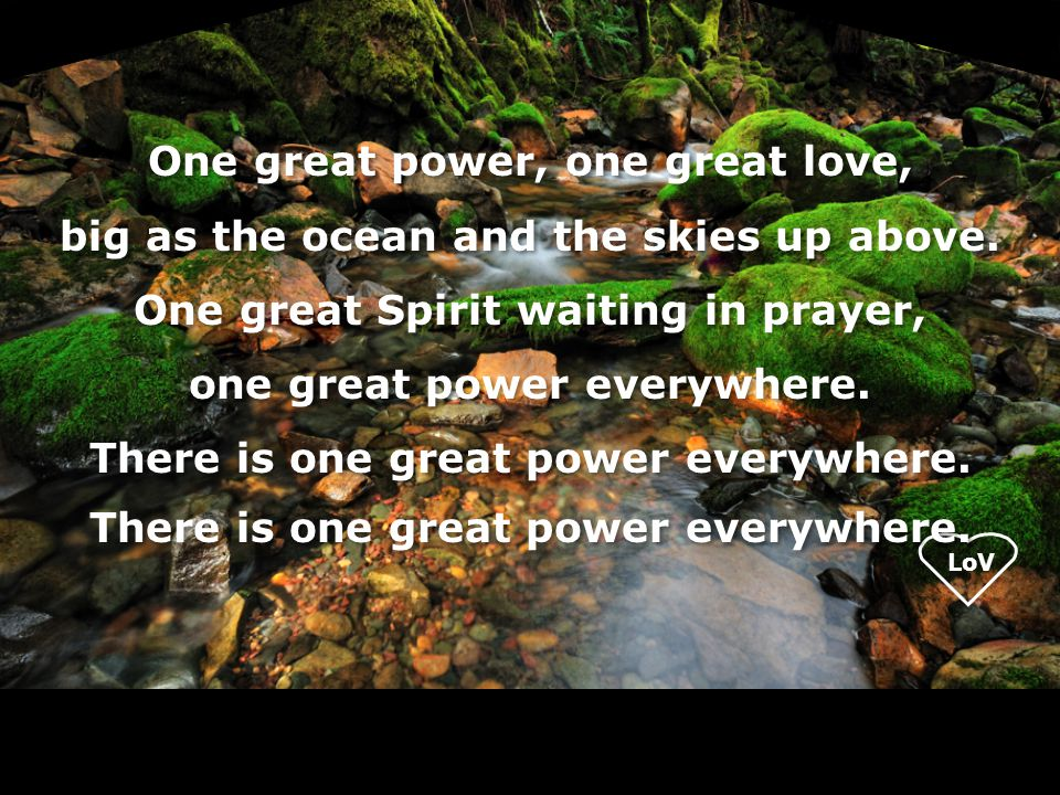 LoV One great power, one great love, big as the ocean and the skies up above. One great Spirit waiting in prayer, one great power everywhere. There is