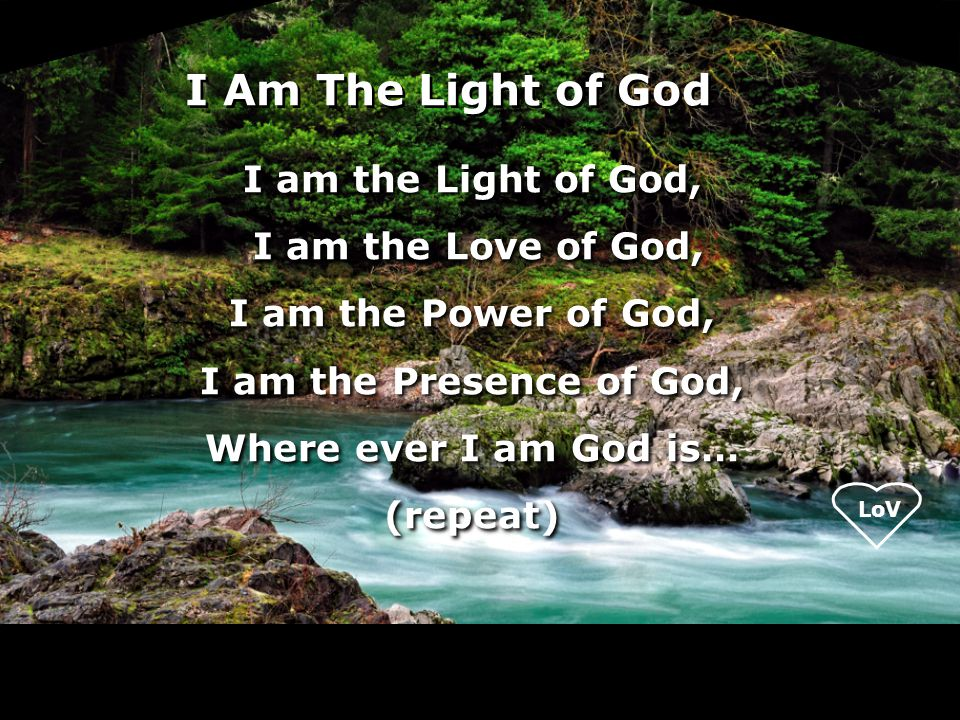 I am the Light of God, I am the Love of God, I am the Power of God, I am the Presence of God, Where ever I am God is… (repeat) I am the Light of God, I am the Love of God, I am the Power of God, I am the Presence of God, Where ever I am God is… (repeat) I Am The Light of God
