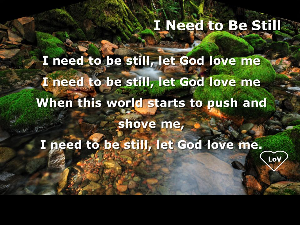 I need to be still, let God love me When this world starts to push and shove me, I need to be still, let God love me.