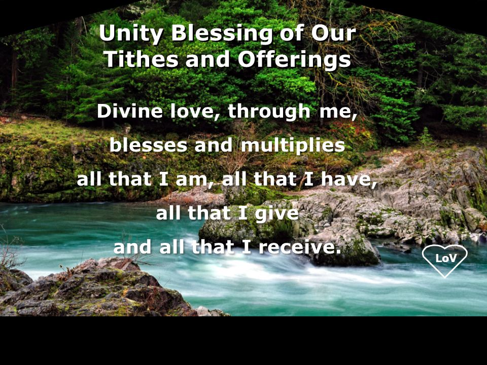 LoV Unity Blessing of Our Tithes and Offerings Divine love, through me, blesses and multiplies all that I am, all that I have, all that I give and all that I receive.
