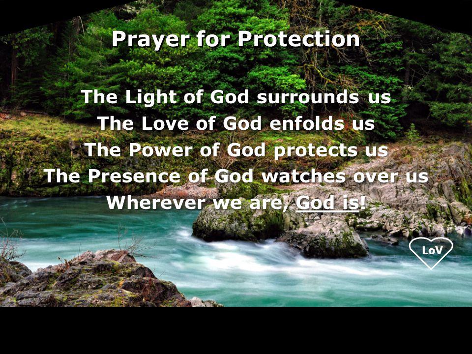 Prayer for Protection The Light of God surrounds us The Love of God enfolds us The Power of God protects us The Presence of God watches over us Wherev