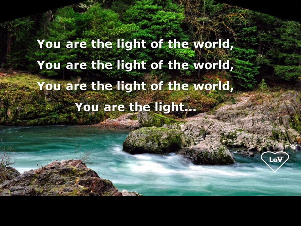 LoV You are the light of the world, You are the light...