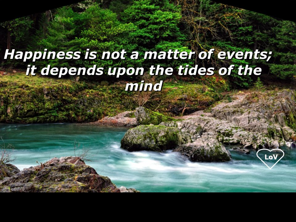 LoV Happiness is not a matter of events; it depends upon the tides of the mind