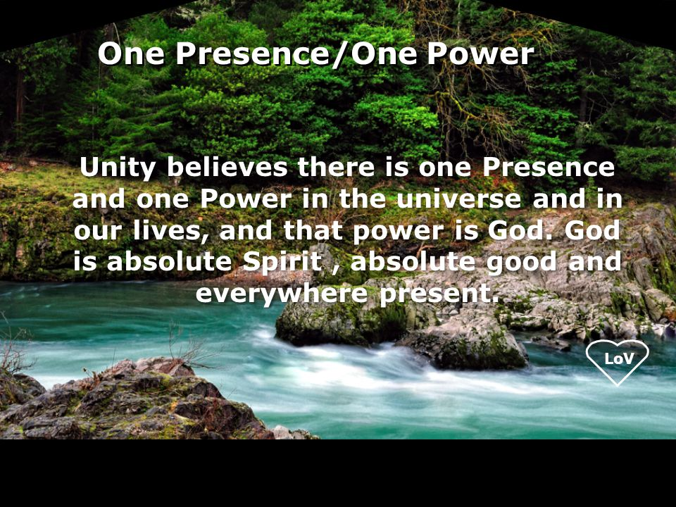 LoV Unity believes there is one Presence and one Power in the universe and in our lives, and that power is God. God is absolute Spirit, absolute good