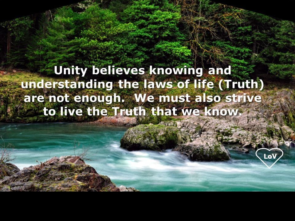 LoV Unity believes knowing and understanding the laws of life (Truth) are not enough.