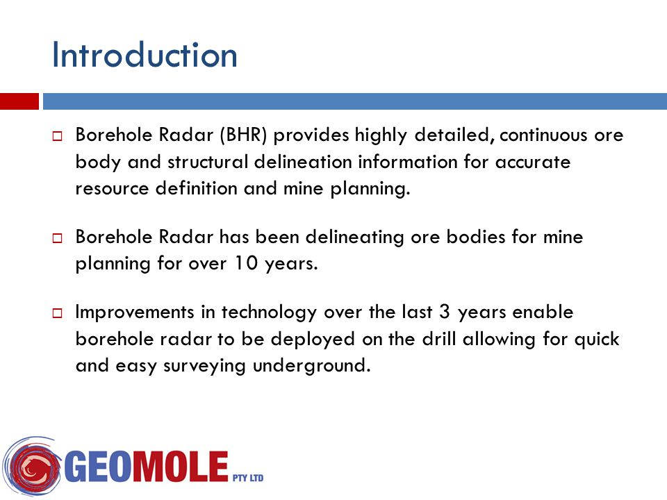 Introduction  Borehole Radar (BHR) provides highly detailed, continuous ore body and structural delineation information for accurate resource definition and mine planning.