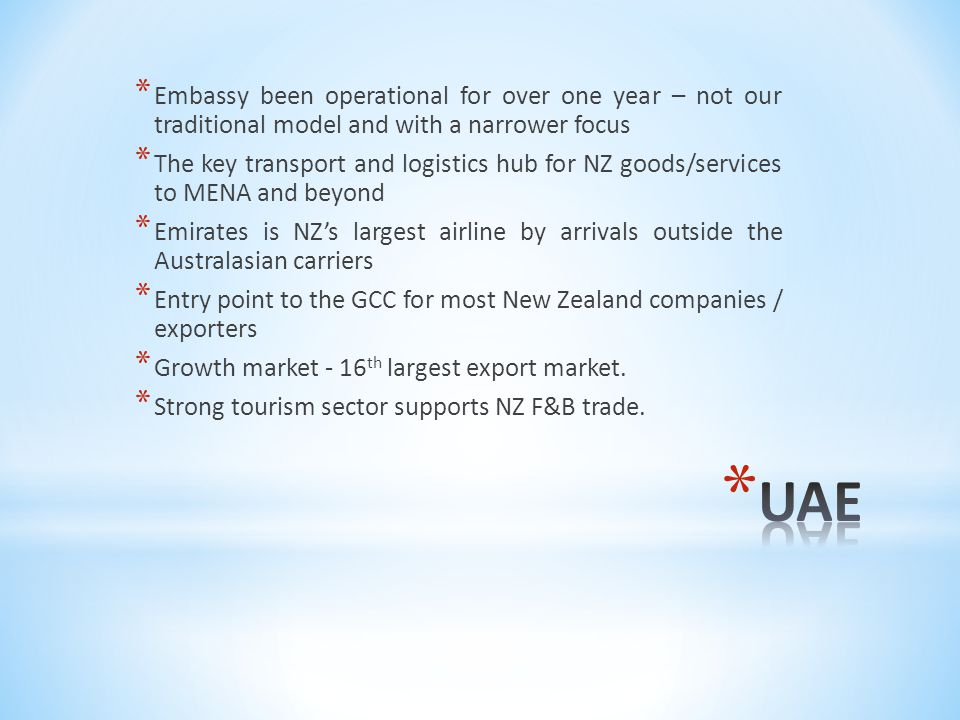 * Embassy been operational for over one year – not our traditional model and with a narrower focus * The key transport and logistics hub for NZ goods/services to MENA and beyond * Emirates is NZ's largest airline by arrivals outside the Australasian carriers * Entry point to the GCC for most New Zealand companies / exporters * Growth market - 16 th largest export market.