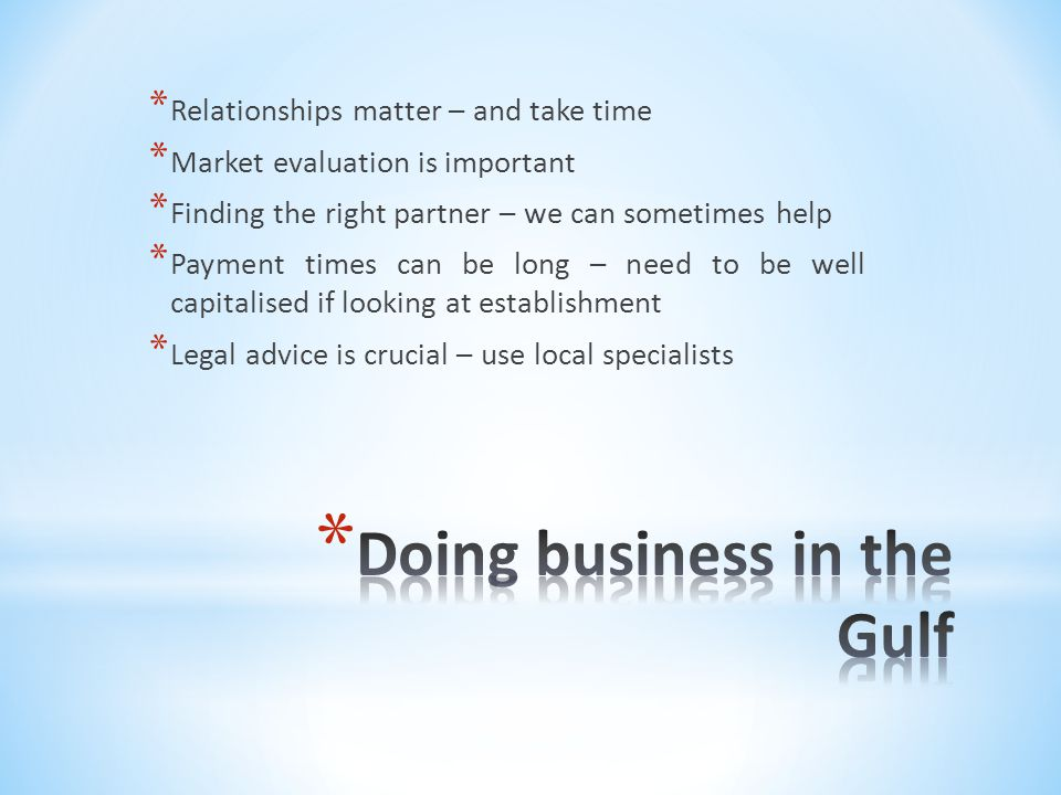 * Relationships matter – and take time * Market evaluation is important * Finding the right partner – we can sometimes help * Payment times can be long – need to be well capitalised if looking at establishment * Legal advice is crucial – use local specialists