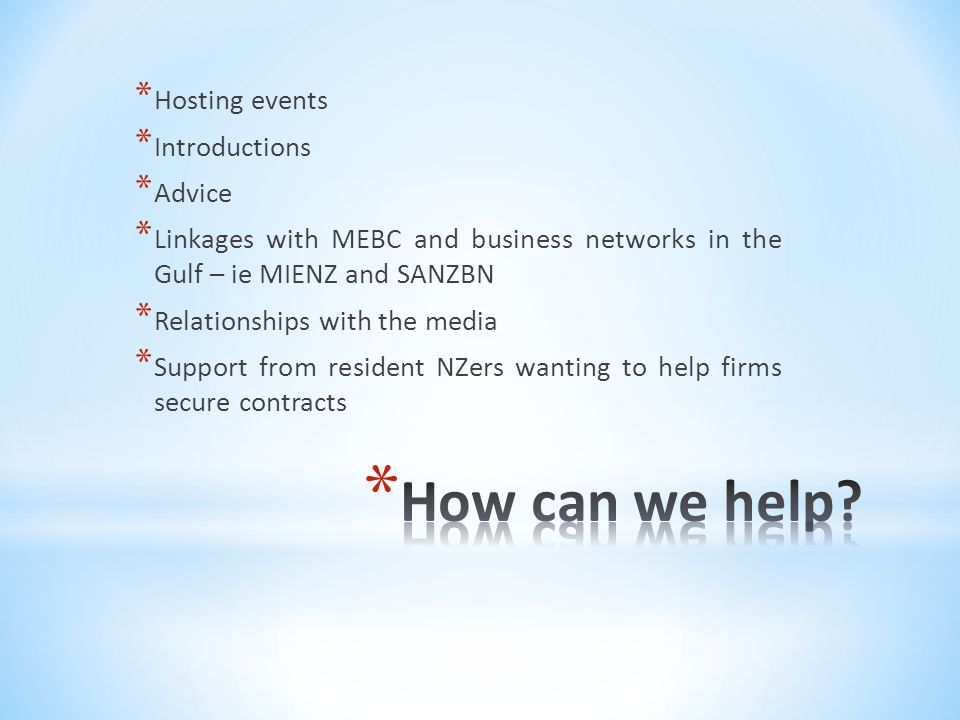 * Hosting events * Introductions * Advice * Linkages with MEBC and business networks in the Gulf – ie MIENZ and SANZBN * Relationships with the media * Support from resident NZers wanting to help firms secure contracts