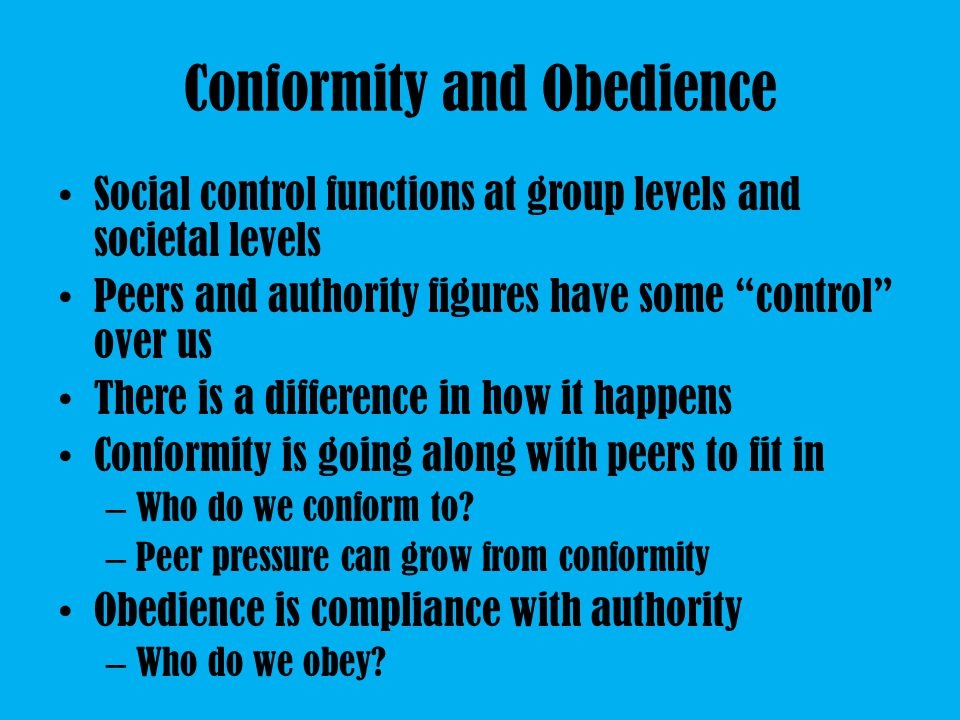 Conformity and Obedience Social control functions at group levels and societal levels Peers and authority figures have some control over us There is a difference in how it happens Conformity is going along with peers to fit in – Who do we conform to.