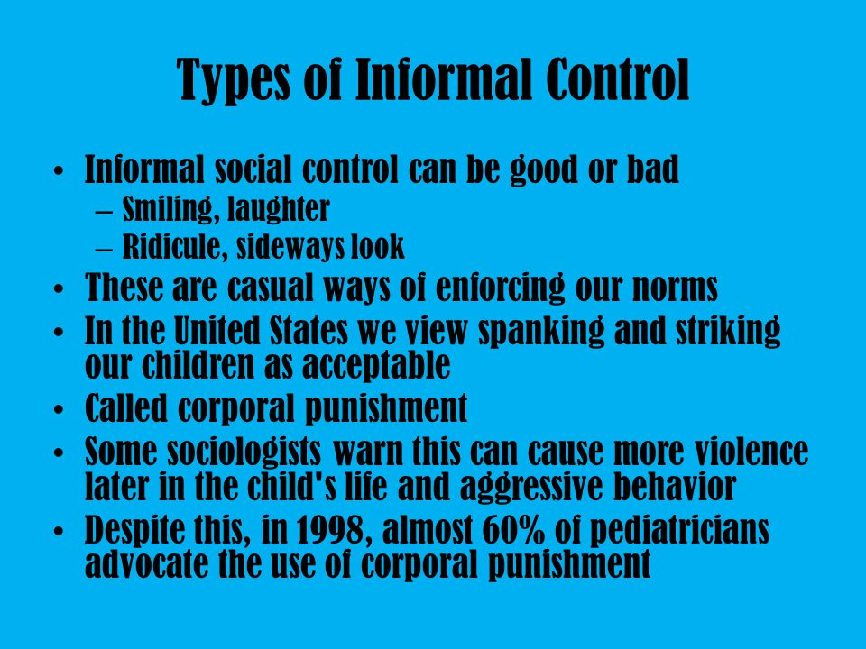 Types of Informal Control Informal social control can be good or bad – Smiling, laughter – Ridicule, sideways look These are casual ways of enforcing our norms In the United States we view spanking and striking our children as acceptable Called corporal punishment Some sociologists warn this can cause more violence later in the child s life and aggressive behavior Despite this, in 1998, almost 60% of pediatricians advocate the use of corporal punishment