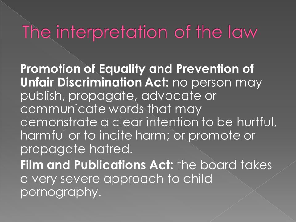 Promotion of Equality and Prevention of Unfair Discrimination Act: no person may publish, propagate, advocate or communicate words that may demonstrate a clear intention to be hurtful, harmful or to incite harm; or promote or propagate hatred.
