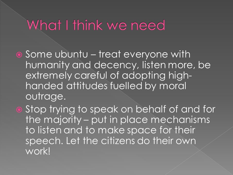  Some ubuntu – treat everyone with humanity and decency, listen more, be extremely careful of adopting high- handed attitudes fuelled by moral outrage.