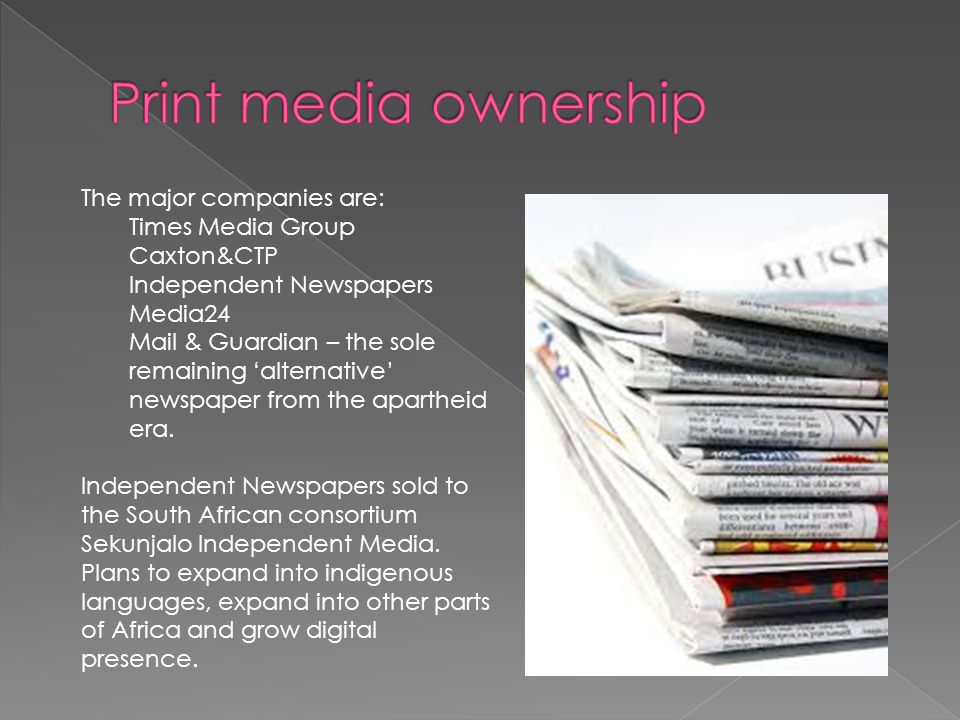 The major companies are: Times Media Group Caxton&CTP Independent Newspapers Media24 Mail & Guardian – the sole remaining 'alternative' newspaper from the apartheid era.