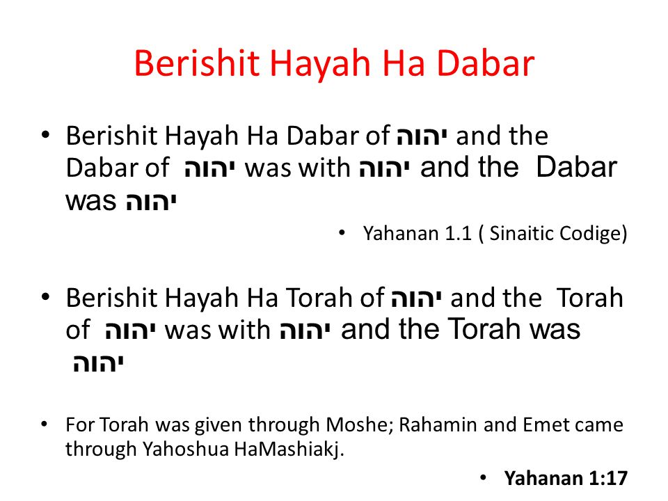 Berishit Hayah Ha Dabar Berishit Hayah Ha Dabar of יהוה and the Dabar of יהוה was with יהוה and the Dabar wasיהוה Yahanan 1.1 ( Sinaitic Codige) Berishit Hayah Ha Torah of יהוה and the Torah of יהוה was with יהוה and the Torah was יהוה For Torah was given through Moshe; Rahamin and Emet came through Yahoshua HaMashiakj.