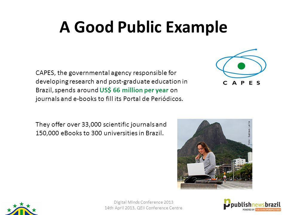 Digital Minds Conference 2013 14th April 2013, QEII Conference Centre A Good Public Example CAPES, the governmental agency responsible for developing research and post-graduate education in Brazil, spends around US$ 66 million per year on journals and e-books to fill its Portal de Periódicos.