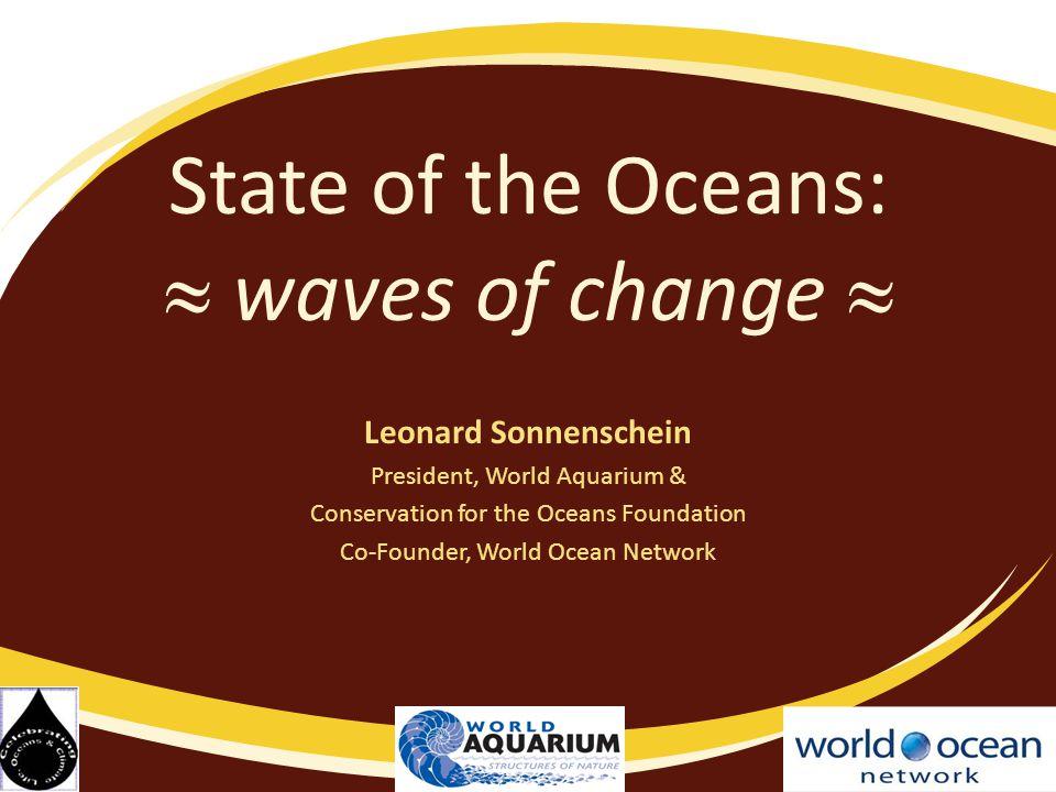 State of the Oceans:  waves of change  Leonard Sonnenschein President, World Aquarium & Conservation for the Oceans Foundation Co-Founder, World Ocean Network