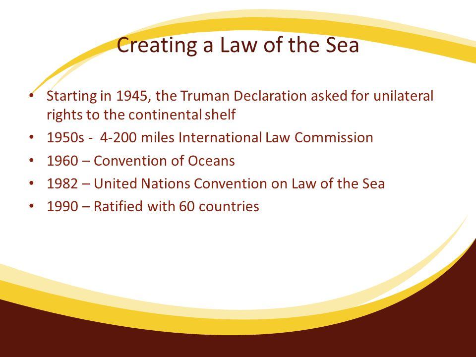 Creating a Law of the Sea Starting in 1945, the Truman Declaration asked for unilateral rights to the continental shelf 1950s - 4-200 miles International Law Commission 1960 – Convention of Oceans 1982 – United Nations Convention on Law of the Sea 1990 – Ratified with 60 countries