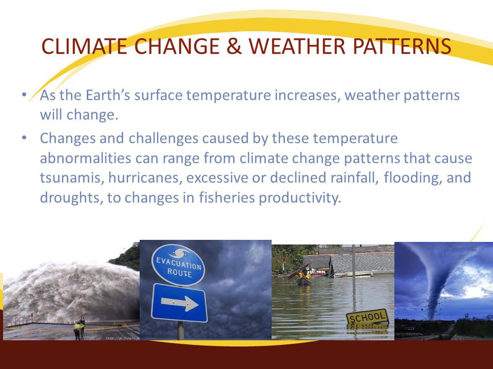 CLIMATE CHANGE & WEATHER PATTERNS As the Earth's surface temperature increases, weather patterns will change.