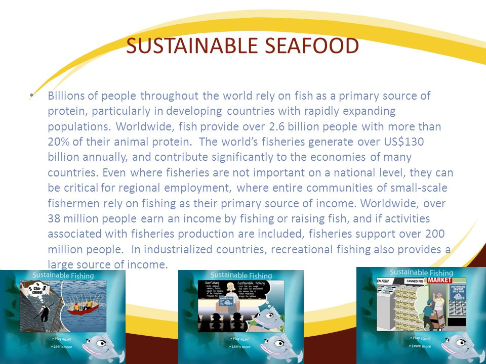 SUSTAINABLE SEAFOOD Billions of people throughout the world rely on fish as a primary source of protein, particularly in developing countries with rapidly expanding populations.