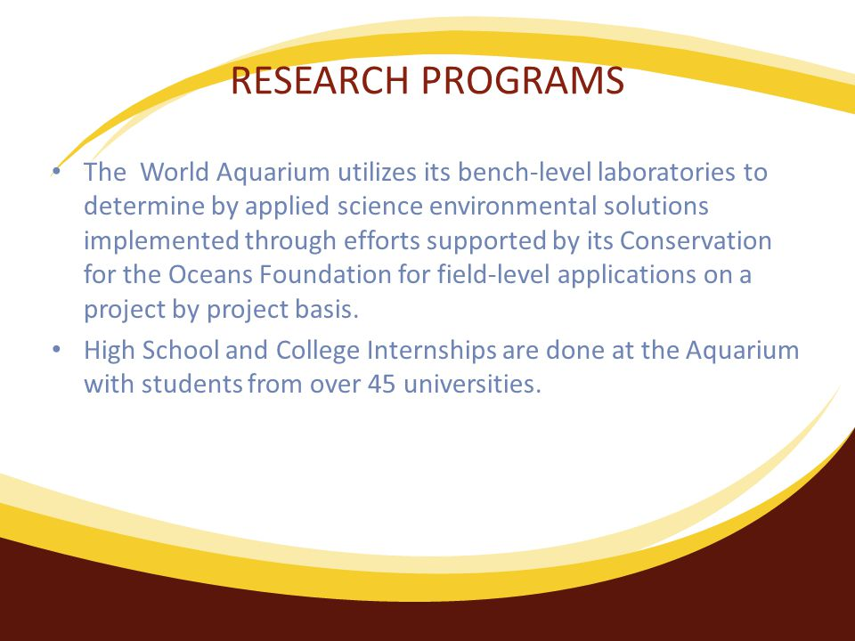 RESEARCH PROGRAMS The World Aquarium utilizes its bench-level laboratories to determine by applied science environmental solutions implemented through efforts supported by its Conservation for the Oceans Foundation for field-level applications on a project by project basis.