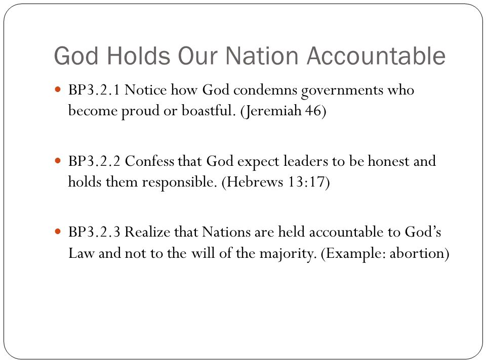 God Holds Our Nation Accountable BP3.2.1 Notice how God condemns governments who become proud or boastful. (Jeremiah 46) BP3.2.2 Confess that God expe
