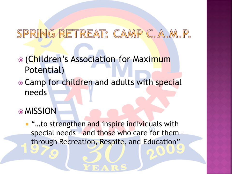 (Children's Association for Maximum Potential)  Camp for children and adults with special needs  MISSION  …to strengthen and inspire individuals with special needs – and those who care for them – through Recreation, Respite, and Education