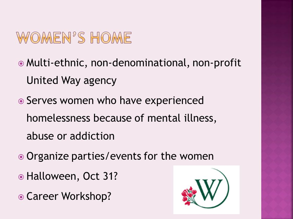  Multi-ethnic, non-denominational, non-profit United Way agency  Serves women who have experienced homelessness because of mental illness, abuse or addiction  Organize parties/events for the women  Halloween, Oct 31.
