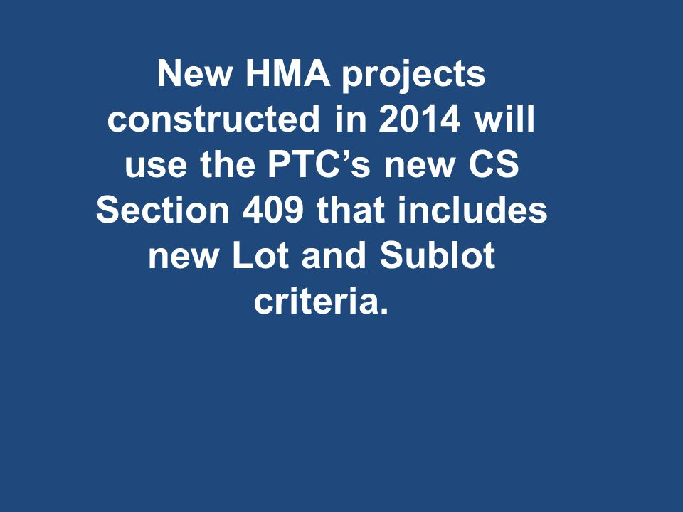 New HMA projects constructed in 2014 will use the PTC's new CS Section 409 that includes new Lot and Sublot criteria.