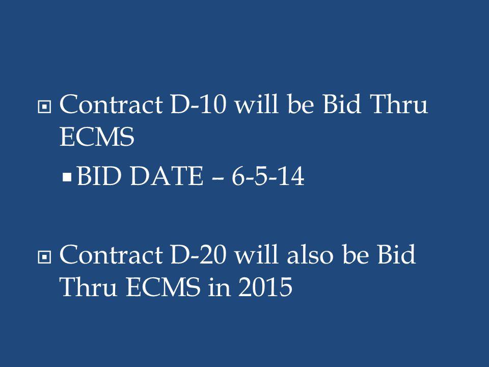  Contract D-10 will be Bid Thru ECMS  BID DATE – 6-5-14  Contract D-20 will also be Bid Thru ECMS in 2015