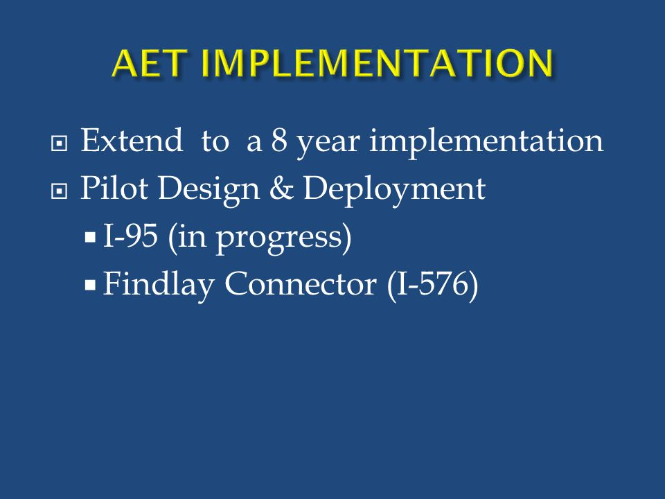  Extend to a 8 year implementation  Pilot Design & Deployment  I-95 (in progress)  Findlay Connector (I-576)