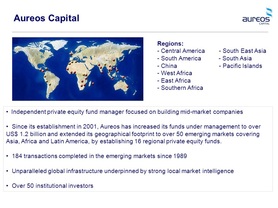 Aureos Capital Independent private equity fund manager focused on building mid-market companies Since its establishment in 2001, Aureos has increased its funds under management to over US$ 1.2 billion and extended its geographical footprint to over 50 emerging markets covering Asia, Africa and Latin America, by establishing 16 regional private equity funds.